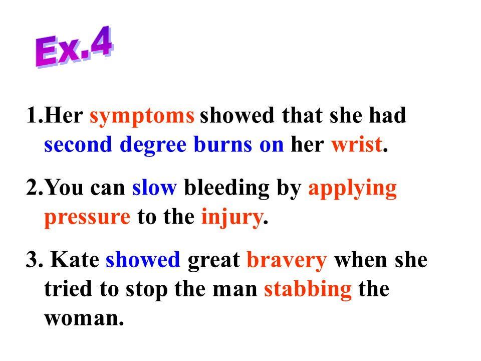 Ex.4 Her symptoms showed that she had second degree burns on her wrist. You can slow bleeding by applying pressure to the injury.