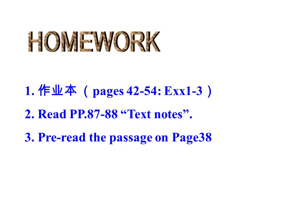 HOMEWORK 1. 作业本 (pages 42-54: Exx1-3) 2. Read PP.87-88 Text notes .