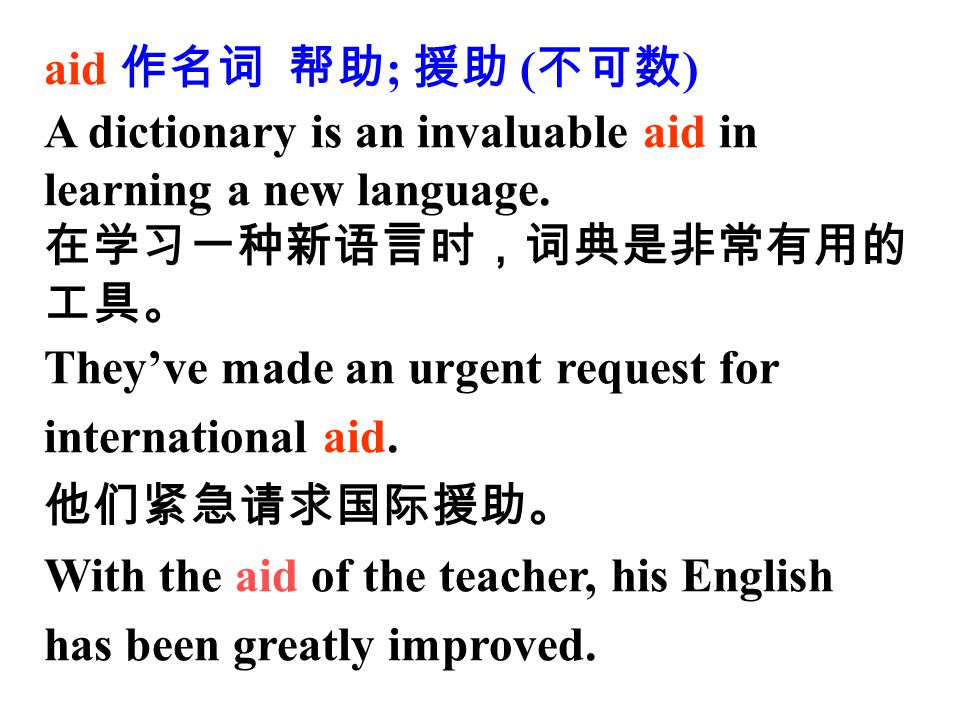 aid 作名词 帮助; 援助 (不可数) A dictionary is an invaluable aid in learning a new language. 在学习一种新语言时,词典是非常有用的工具。
