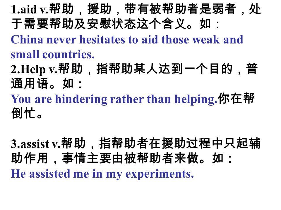 1.aid v.帮助,援助,带有被帮助者是弱者,处于需要帮助及安慰状态这个含义。如: China never hesitates to aid those weak and small countries.