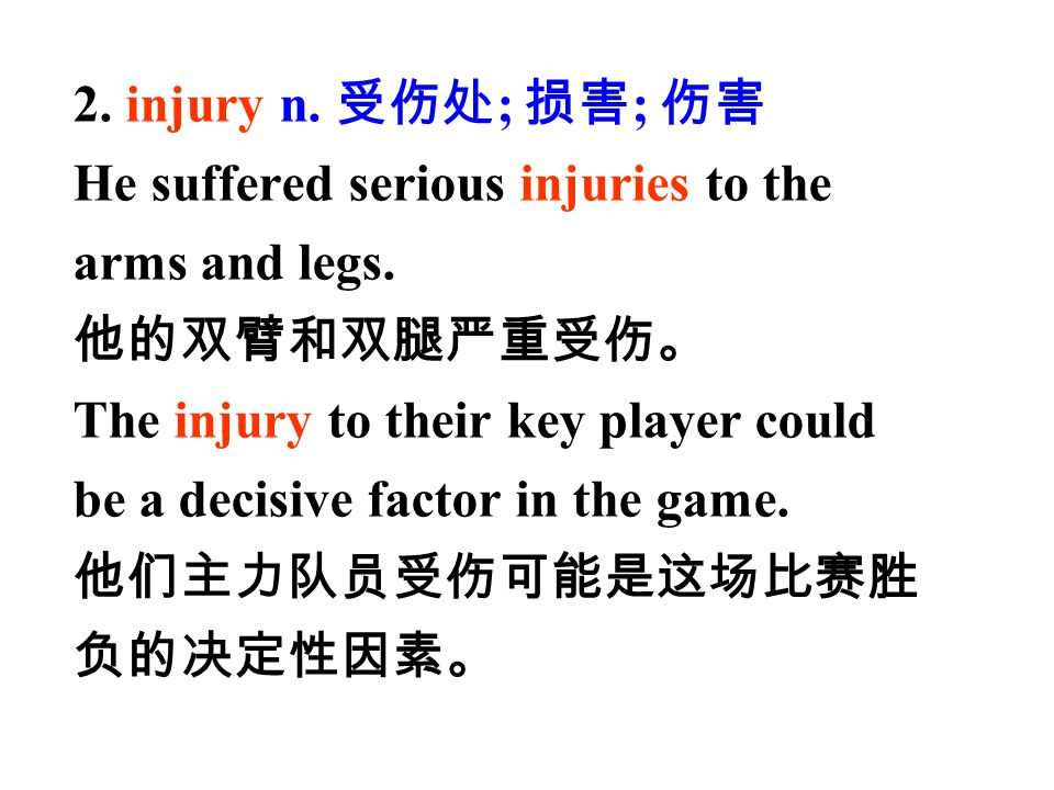 2. injury n. 受伤处; 损害; 伤害 He suffered serious injuries to the. arms and legs. 他的双臂和双腿严重受伤。 The injury to their key player could.