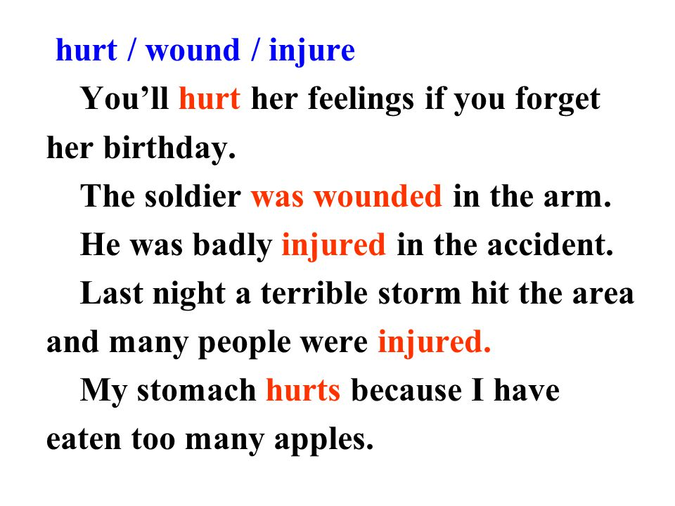 hurt / wound / injure You'll hurt her feelings if you forget. her birthday. The soldier was wounded in the arm.