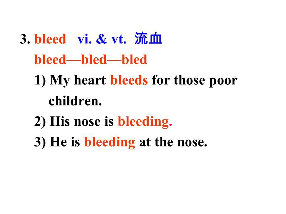 3. bleed vi. & vt. 流血 bleed—bled—bled. 1) My heart bleeds for those poor. children. 2) His nose is bleeding.