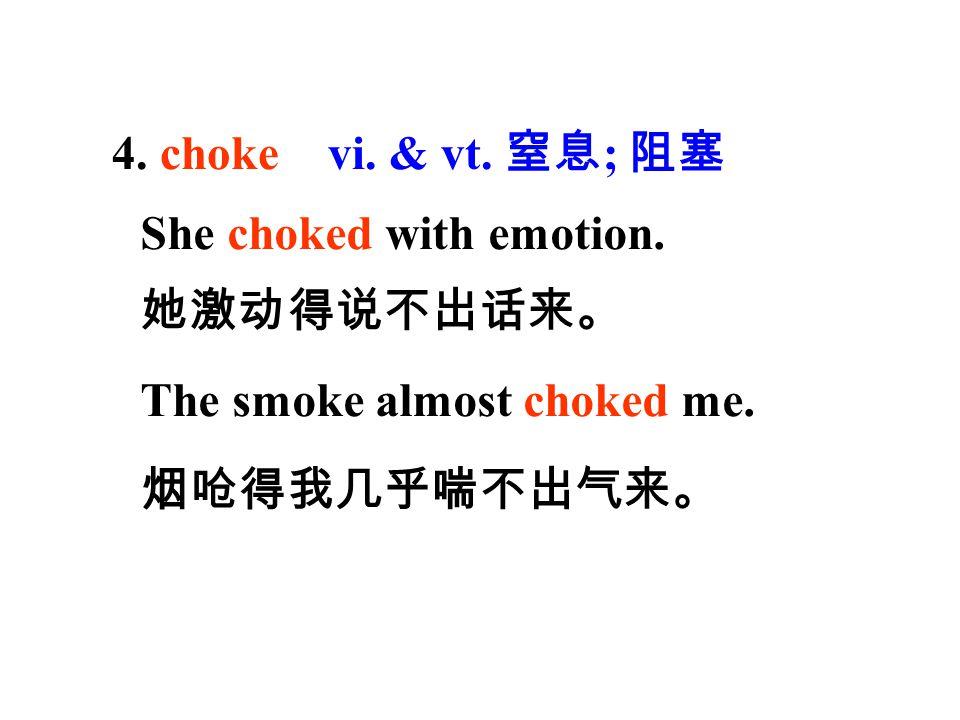4. choke vi. & vt. 窒息; 阻塞 She choked with emotion. 她激动得说不出话来。 The smoke almost choked me.