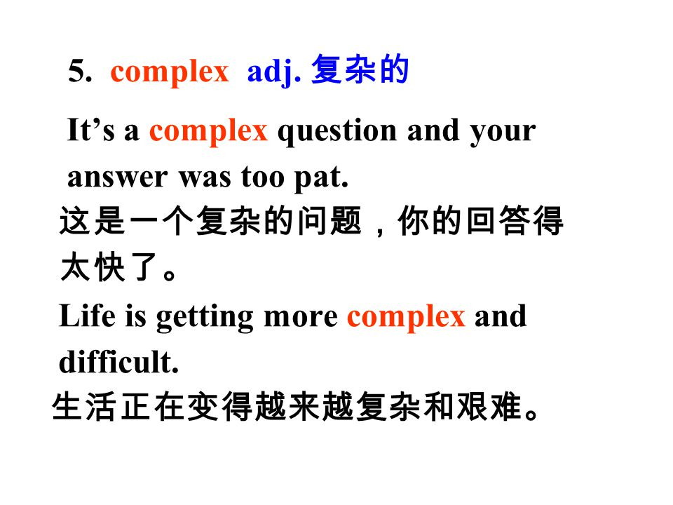 5. complex adj. 复杂的 It's a complex question and your answer was too pat. 这是一个复杂的问题,你的回答得. 太快了。