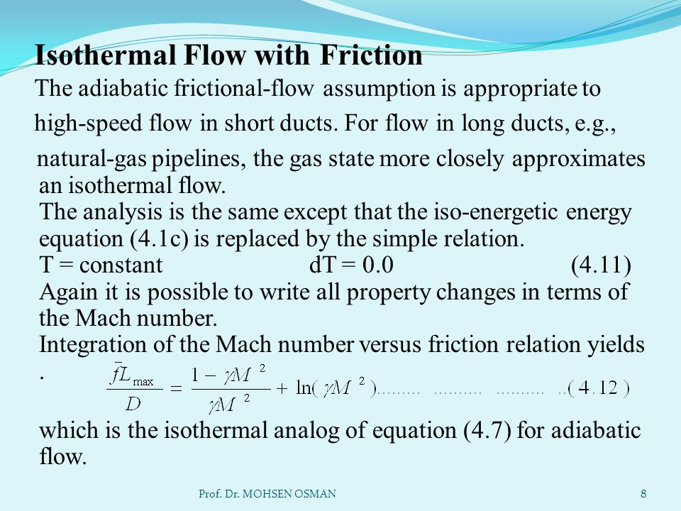 Isothermal Flow with Friction The adiabatic frictional-flow assumption is appropriate to high-speed flow in short ducts. For flow in long ducts, e.g.,