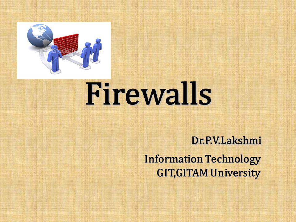 Firewalls Dr.P.V.Lakshmi Information Technology GIT,GITAM University