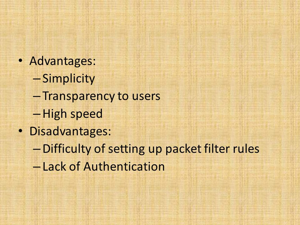 Advantages: Simplicity. Transparency to users. High speed. Disadvantages: Difficulty of setting up packet filter rules.
