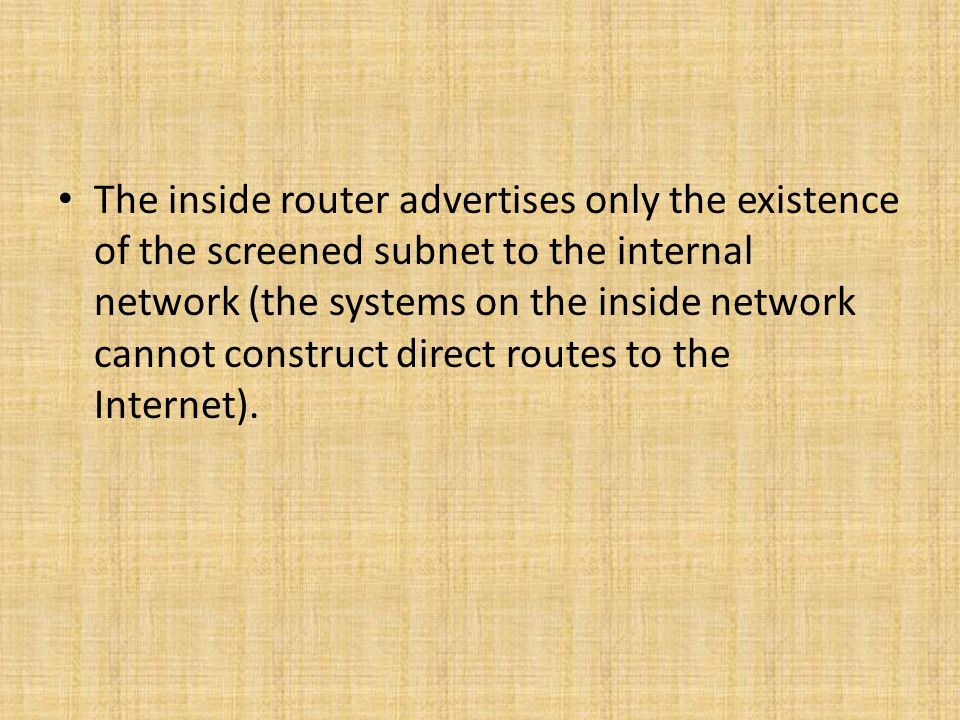 The inside router advertises only the existence of the screened subnet to the internal network (the systems on the inside network cannot construct direct routes to the Internet).