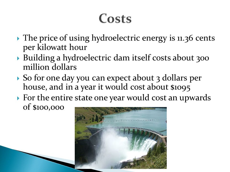 Costs The price of using hydroelectric energy is 11.36 cents per kilowatt hour.