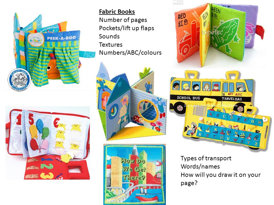 Fabric Books Number of pages. Pockets/lift up flaps. Sounds. Textures. Numbers/ABC/colours. Types of transport.