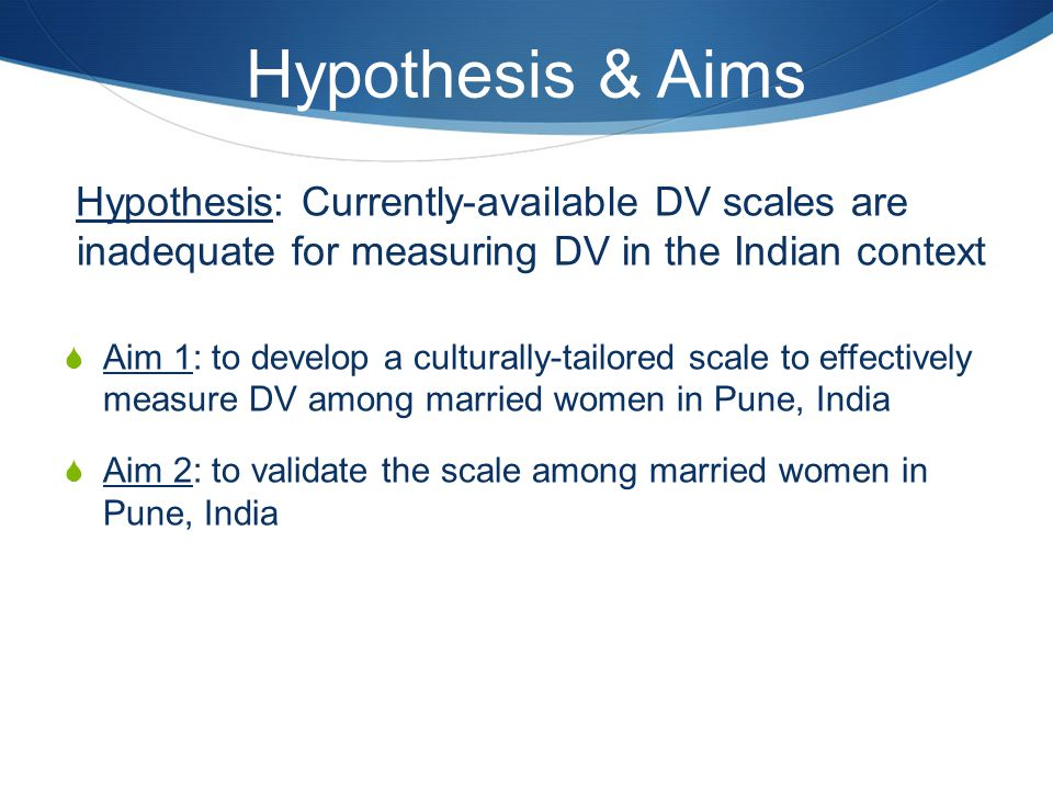 Hypothesis & Aims Hypothesis: Currently-available DV scales are inadequate for measuring DV in the Indian context.
