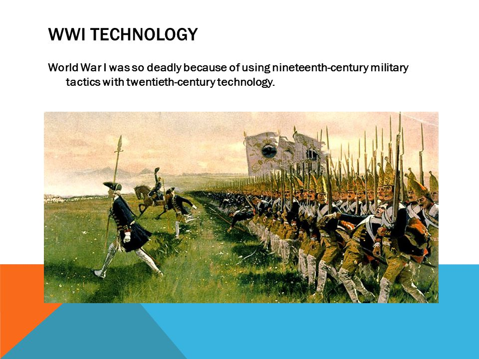 WWI Technology World War I was so deadly because of using nineteenth-century military tactics with twentieth-century technology.