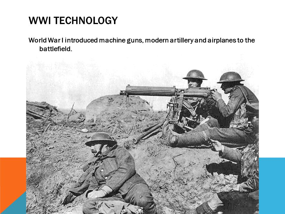 Wwi technology World War I introduced machine guns, modern artillery and airplanes to the battlefield.