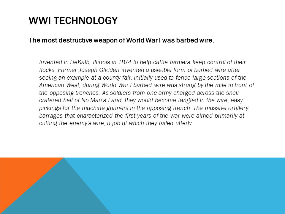 WWI technology The most destructive weapon of World War I was barbed wire.