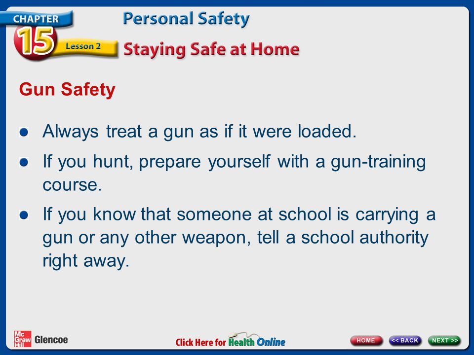 Gun Safety Always treat a gun as if it were loaded. If you hunt, prepare yourself with a gun-training course.