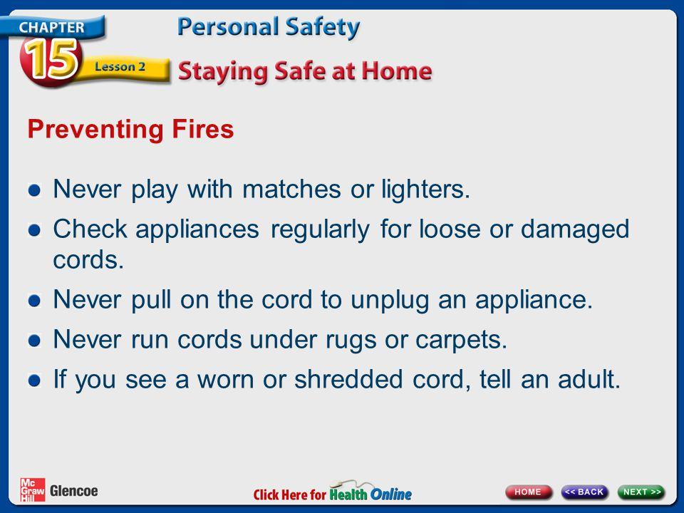 Preventing Fires Never play with matches or lighters. Check appliances regularly for loose or damaged cords.