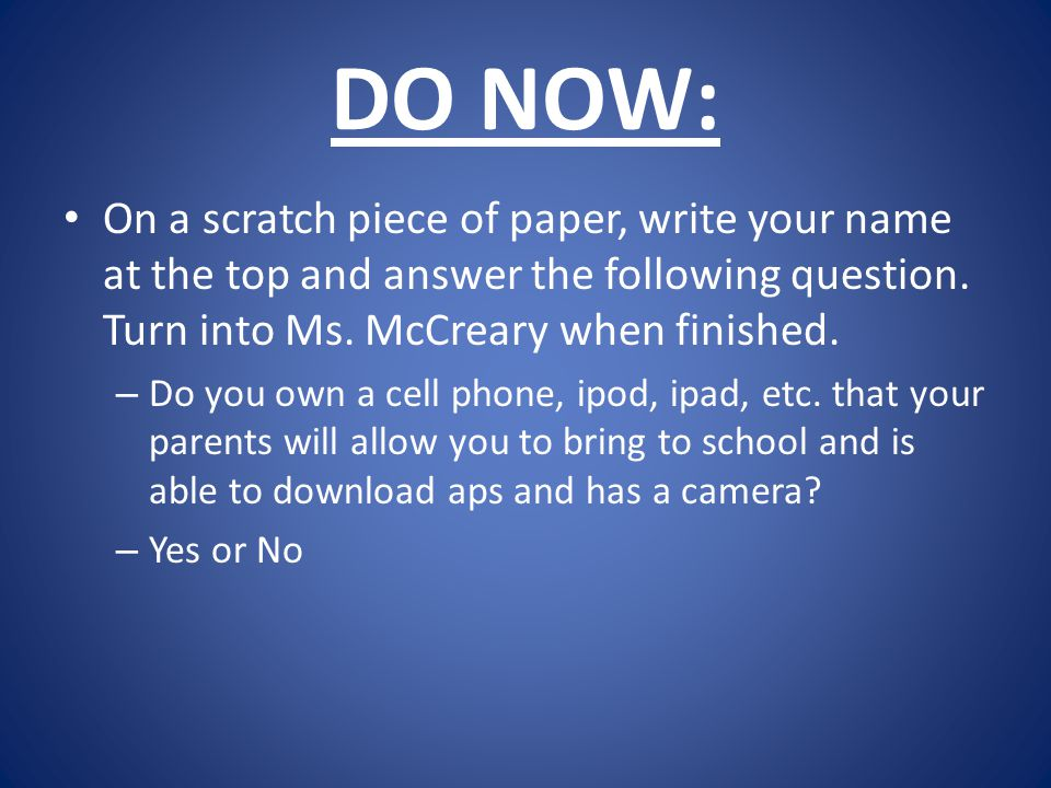 DO NOW: On a scratch piece of paper, write your name at the top and answer the following question. Turn into Ms. McCreary when finished.