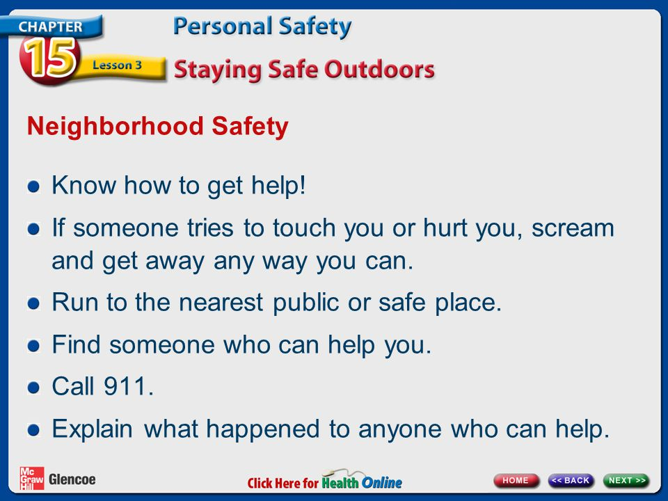 Neighborhood Safety Know how to get help! If someone tries to touch you or hurt you, scream and get away any way you can.
