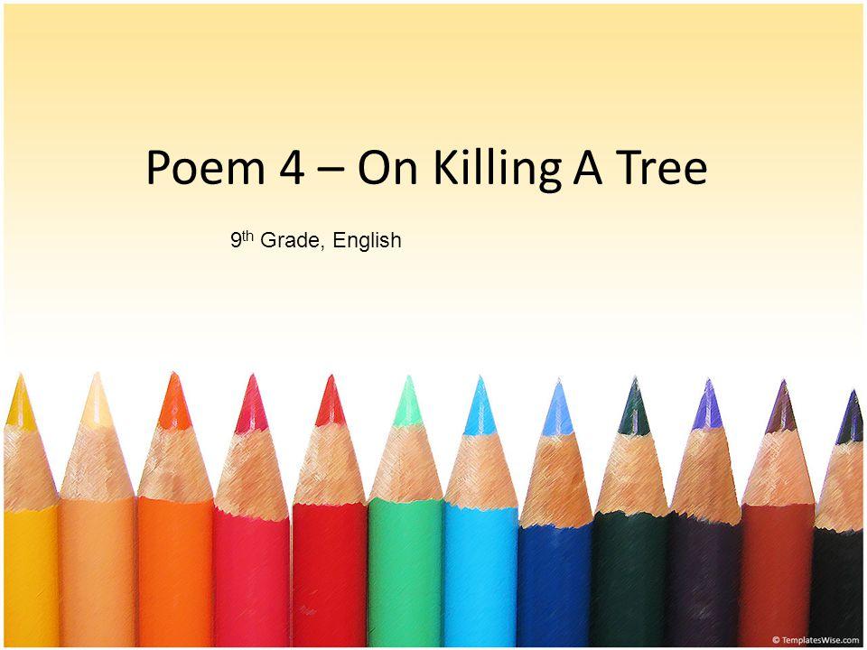 Poem 4 – On Killing A Tree 9th Grade, English