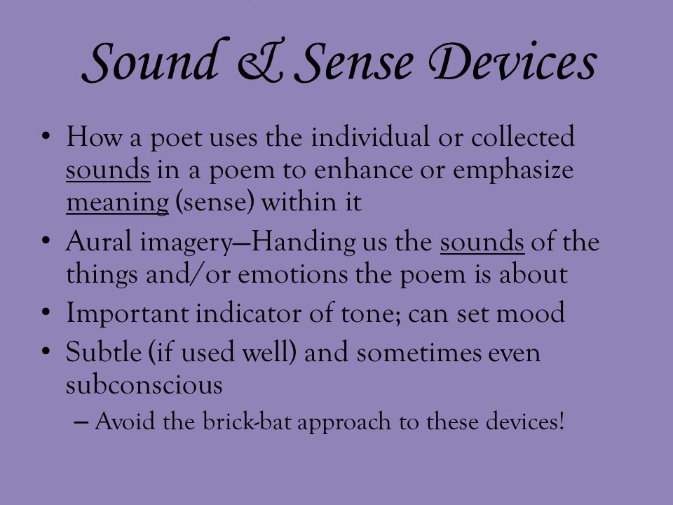 Sound & Sense Devices How a poet uses the individual or collected sounds in a poem to enhance or emphasize meaning (sense) within it.