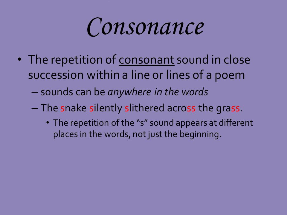 Consonance The repetition of consonant sound in close succession within a line or lines of a poem. sounds can be anywhere in the words.