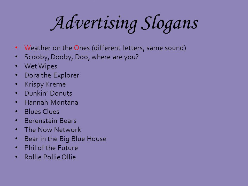 Advertising Slogans Weather on the Ones (different letters, same sound) Scooby, Dooby, Doo, where are you
