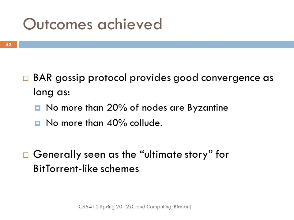 Outcomes achieved BAR gossip protocol provides good convergence as long as: No more than 20% of nodes are Byzantine.