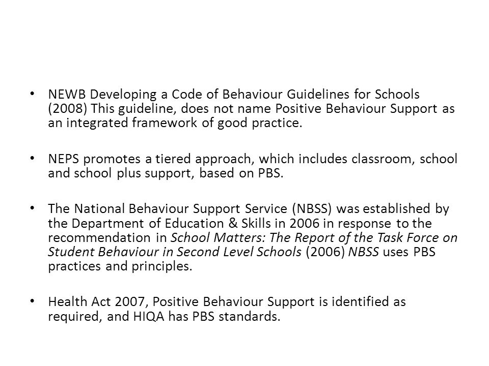 NEWB Developing a Code of Behaviour Guidelines for Schools (2008) This guideline, does not name Positive Behaviour Support as an integrated framework of good practice.