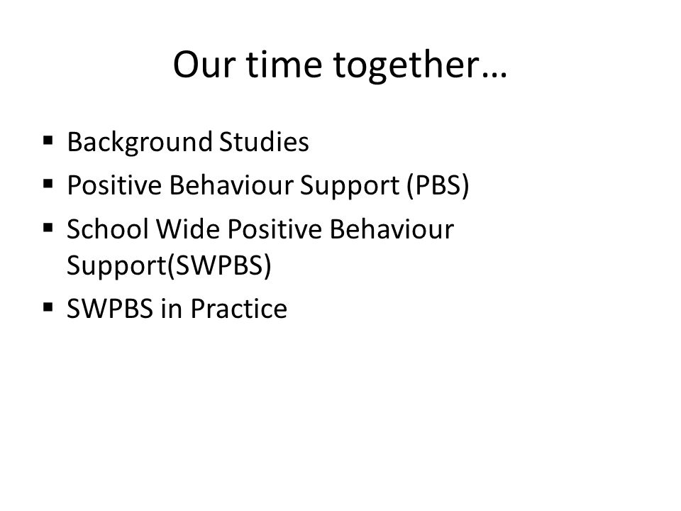 Our time together… Background Studies Positive Behaviour Support (PBS)