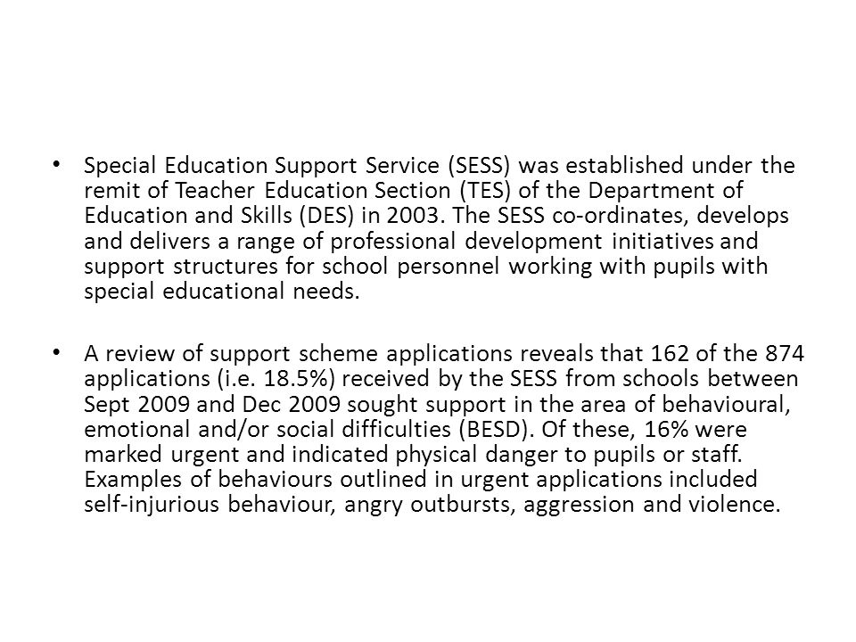 Special Education Support Service (SESS) was established under the remit of Teacher Education Section (TES) of the Department of Education and Skills (DES) in 2003. The SESS co-ordinates, develops and delivers a range of professional development initiatives and support structures for school personnel working with pupils with special educational needs.