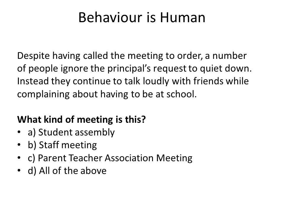 Behaviour is Human Despite having called the meeting to order, a number. of people ignore the principal's request to quiet down.
