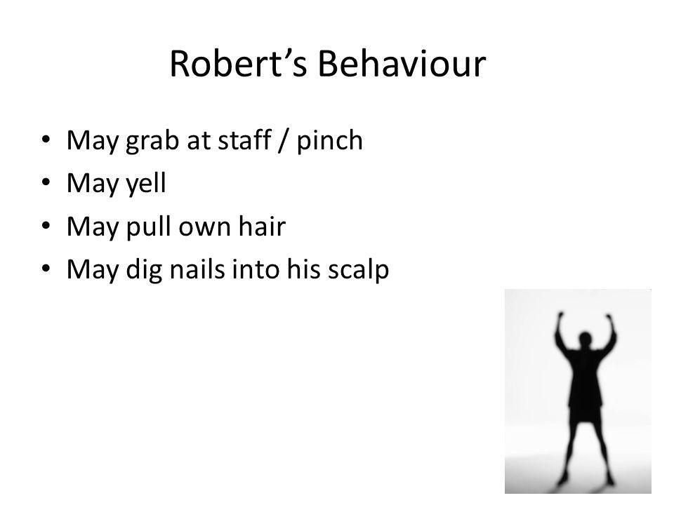 Robert's Behaviour May grab at staff / pinch May yell