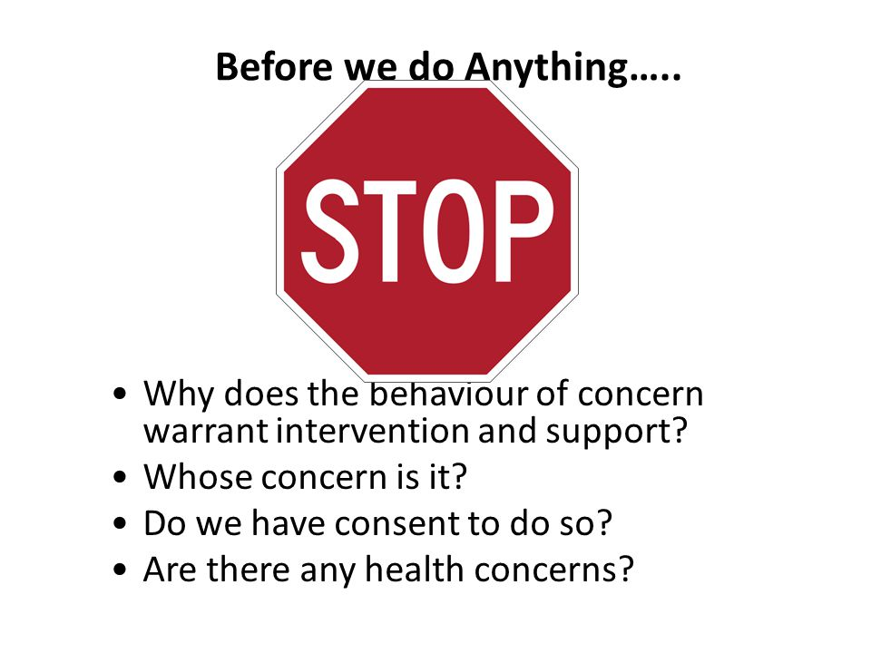 Before we do Anything….. Why does the behaviour of concern warrant intervention and support Whose concern is it