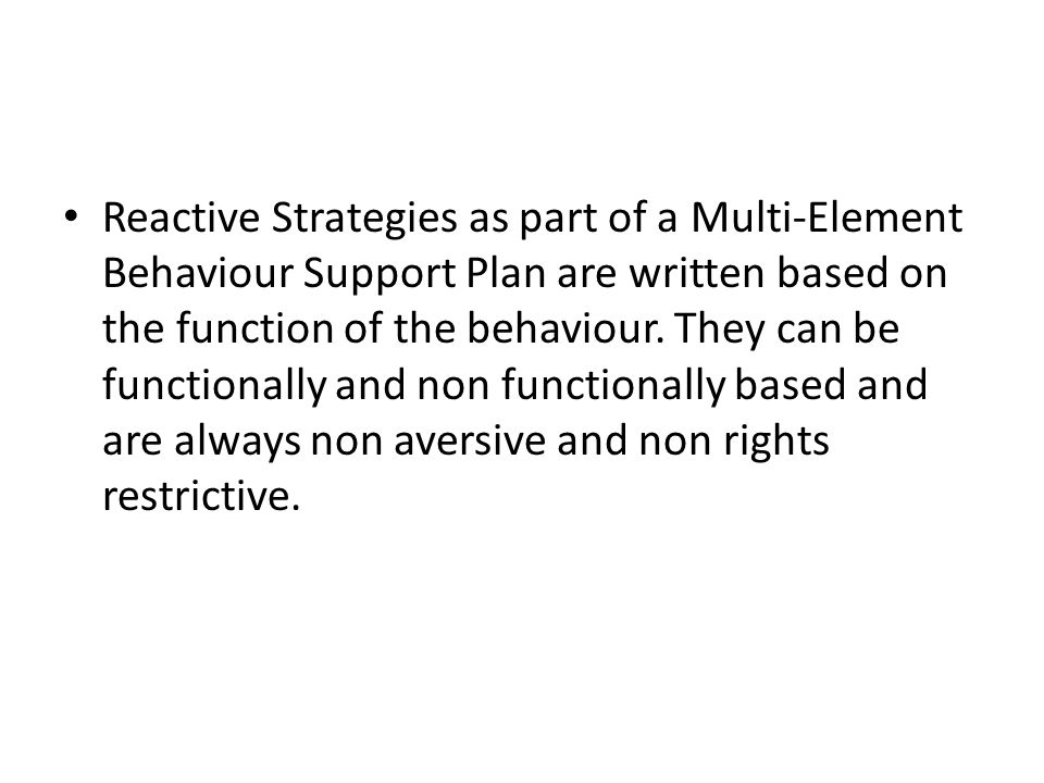 Reactive Strategies as part of a Multi-Element Behaviour Support Plan are written based on the function of the behaviour.