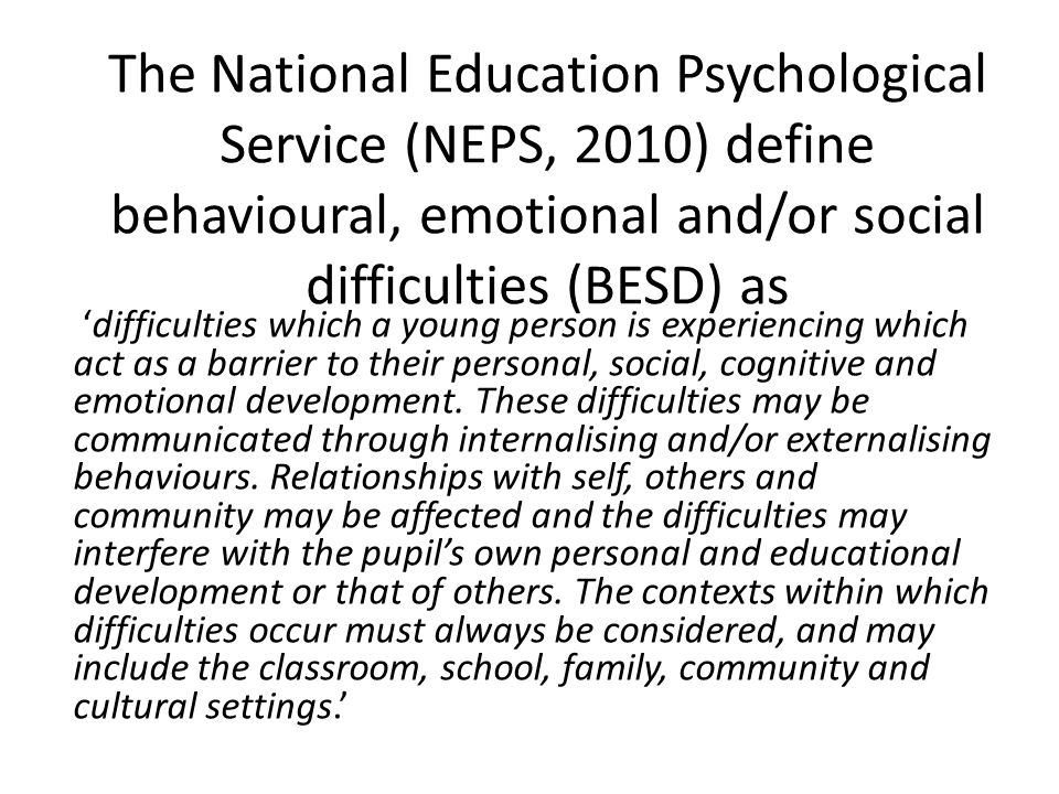 The National Education Psychological Service (NEPS, 2010) define behavioural, emotional and/or social difficulties (BESD) as