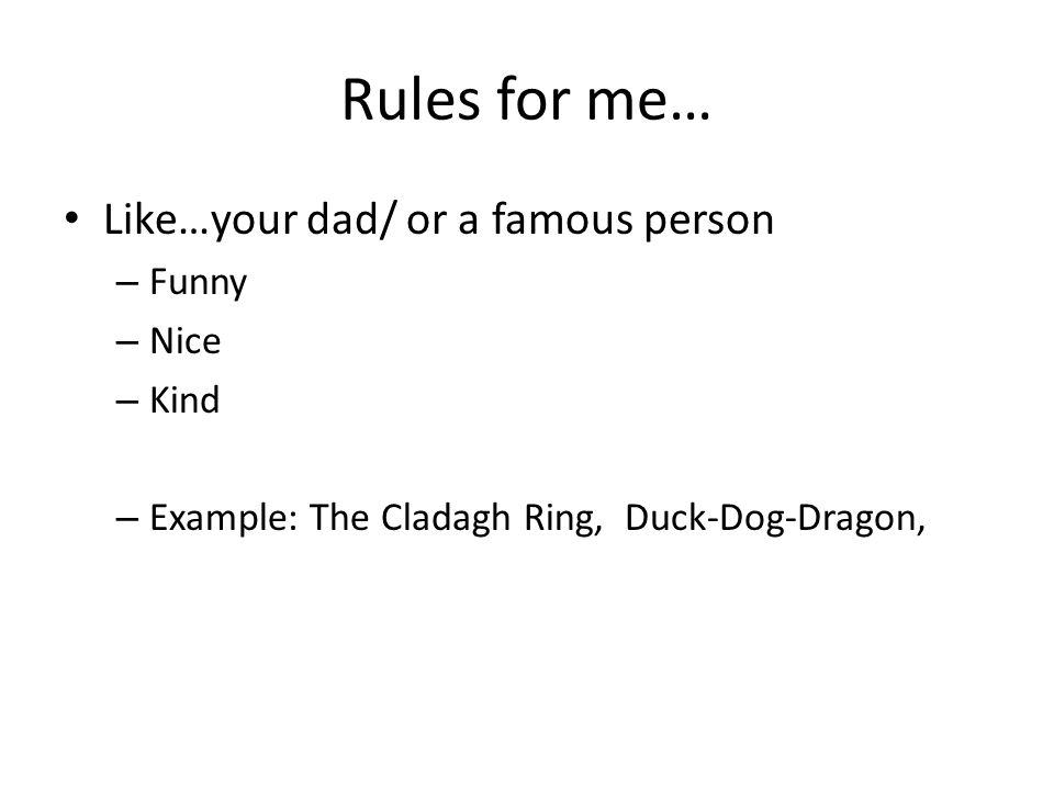 Rules for me… Like…your dad/ or a famous person Funny Nice Kind