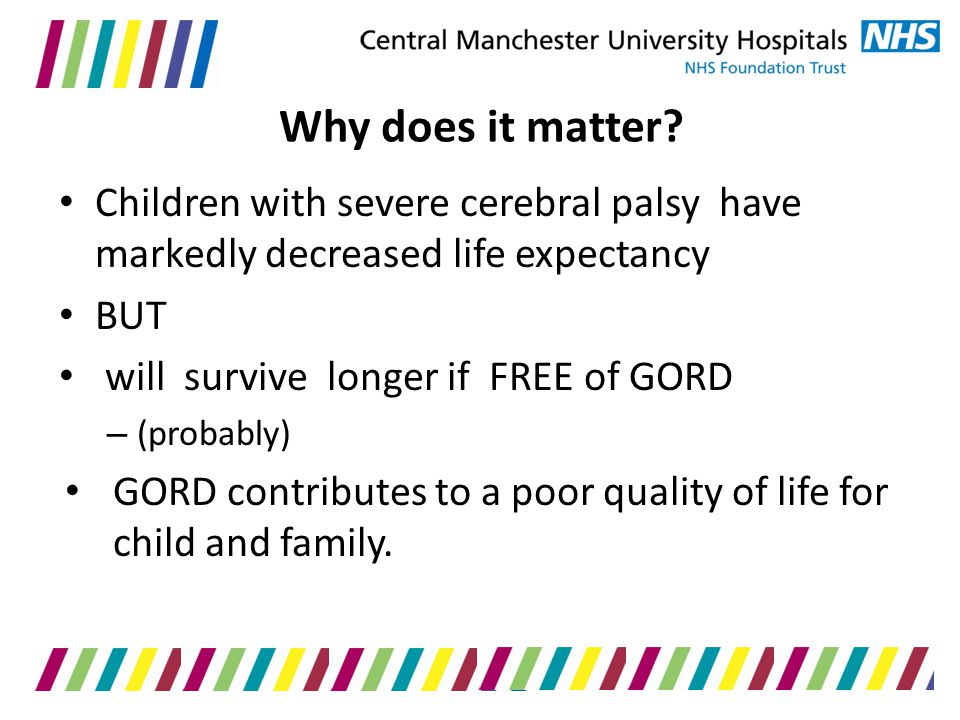 Why does it matter Children with severe cerebral palsy have markedly decreased life expectancy. BUT.