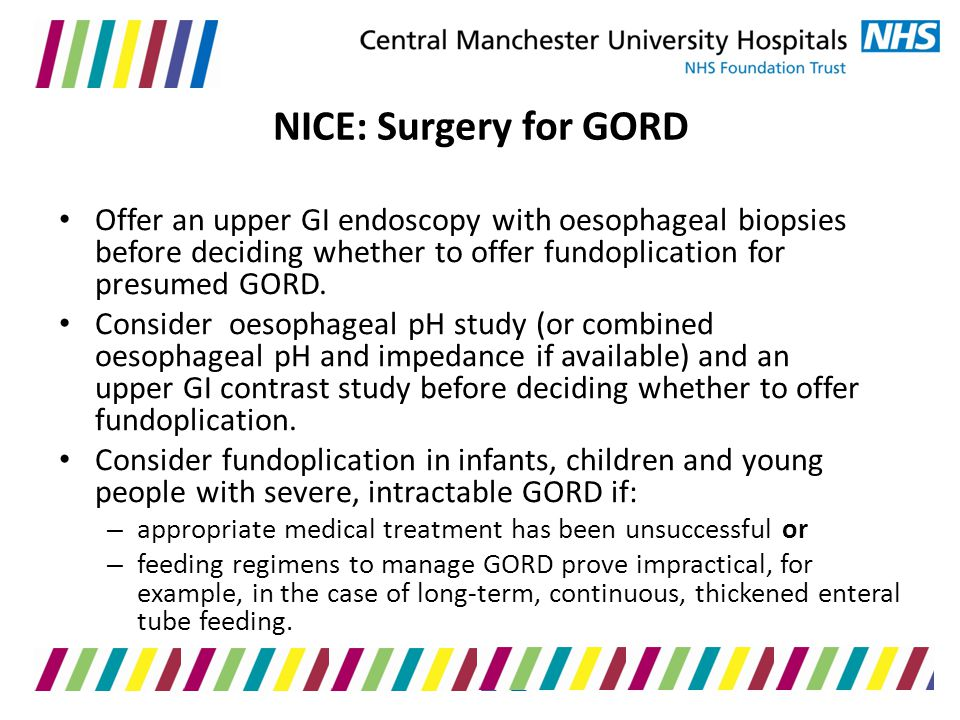 NICE: Surgery for GORD Offer an upper GI endoscopy with oesophageal biopsies before deciding whether to offer fundoplication for presumed GORD.
