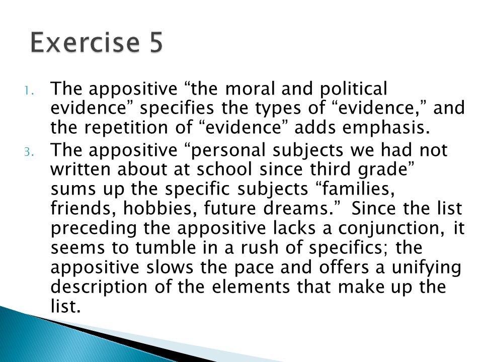 Exercise 5 The appositive the moral and political evidence specifies the types of evidence, and the repetition of evidence adds emphasis.