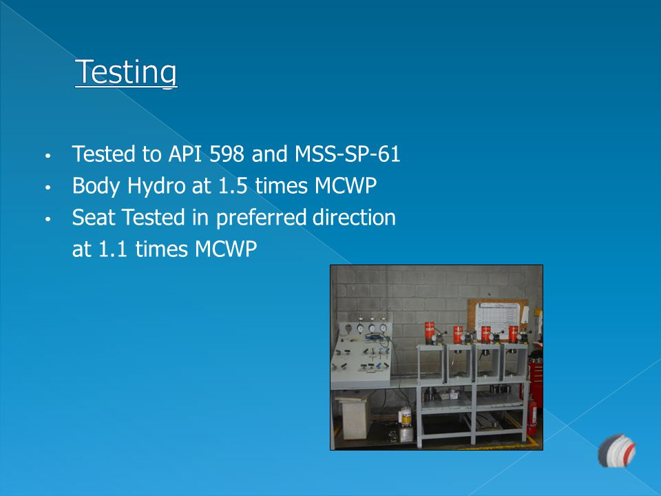 Testing Tested to API 598 and MSS-SP-61 Body Hydro at 1.5 times MCWP