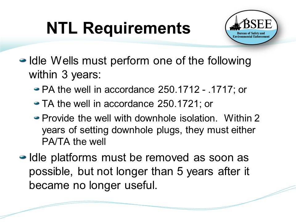 NTL Requirements Idle Wells must perform one of the following within 3 years: PA the well in accordance 250.1712 - .1717; or.