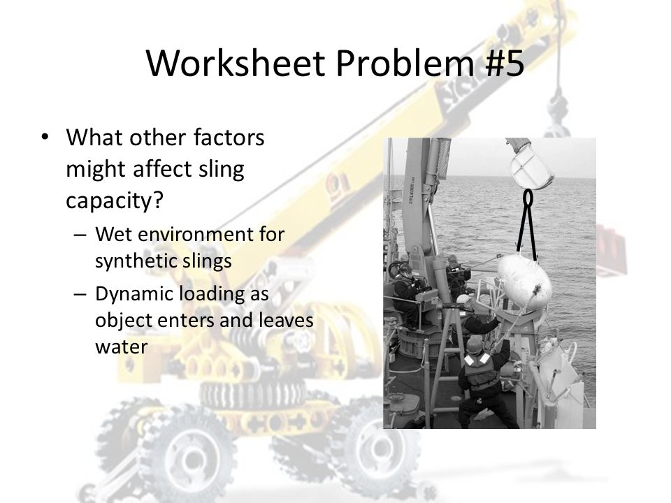 Worksheet Problem #5 What other factors might affect sling capacity