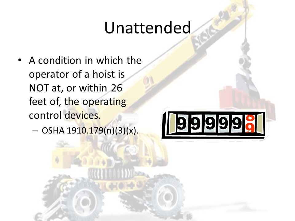Unattended A condition in which the operator of a hoist is NOT at, or within 26 feet of, the operating control devices.