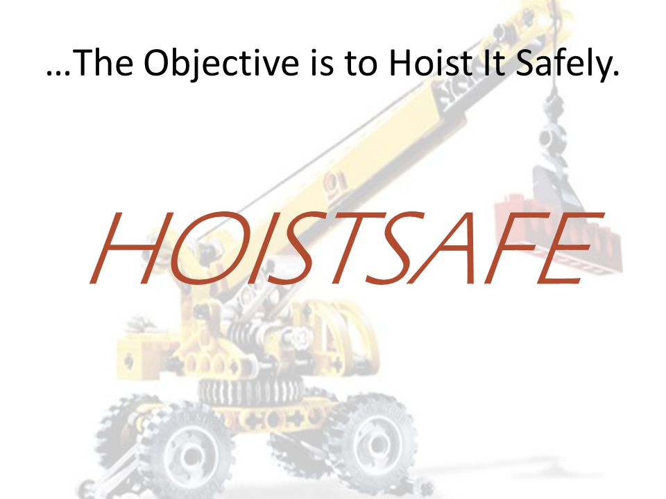 …The Objective is to Hoist It Safely.