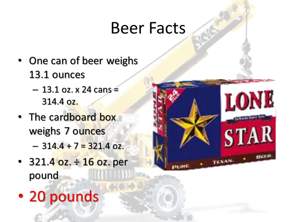 Beer Facts 20 pounds One can of beer weighs 13.1 ounces