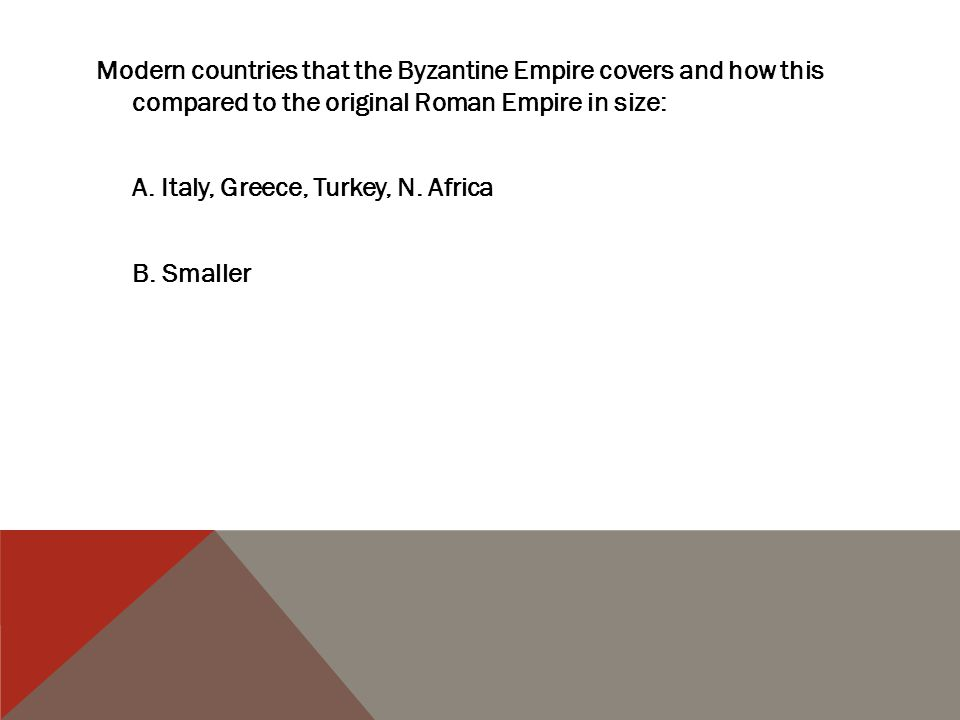 Modern countries that the Byzantine Empire covers and how this compared to the original Roman Empire in size: A.