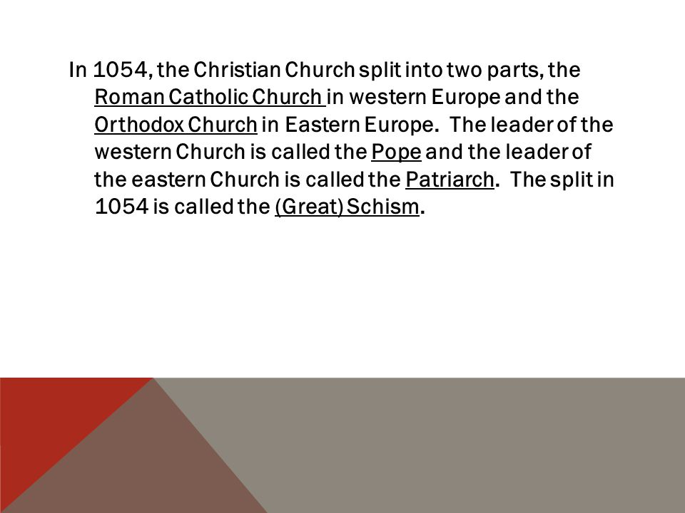 In 1054, the Christian Church split into two parts, the Roman Catholic Church in western Europe and the Orthodox Church in Eastern Europe.