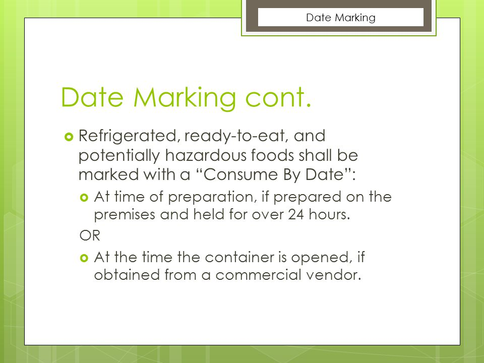 Date Marking Date Marking cont. Refrigerated, ready-to-eat, and potentially hazardous foods shall be marked with a Consume By Date :