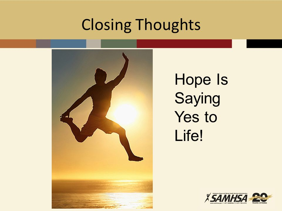Closing Thoughts Hope Is Saying Yes to Life! Say Yes to Life!
